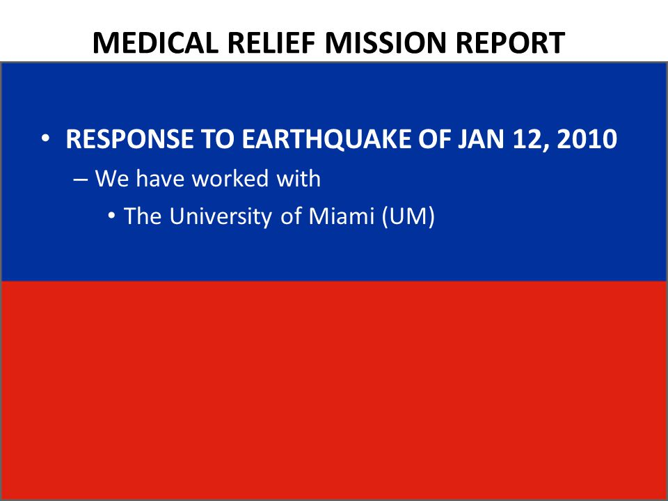 MEDICAL RELIEF MISSION REPORT RESPONSE TO EARTHQUAKE OF JAN 12, 2010 – We have worked with The University of Miami (UM)