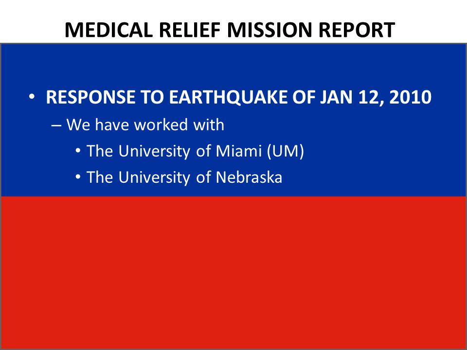 MEDICAL RELIEF MISSION REPORT RESPONSE TO EARTHQUAKE OF JAN 12, 2010 – We have worked with The University of Miami (UM) The University of Nebraska