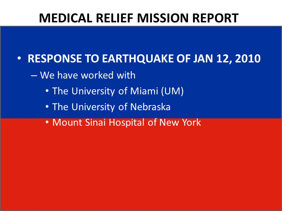 MEDICAL RELIEF MISSION REPORT RESPONSE TO EARTHQUAKE OF JAN 12, 2010 – We have worked with The University of Miami (UM) The University of Nebraska Mount Sinai Hospital of New York