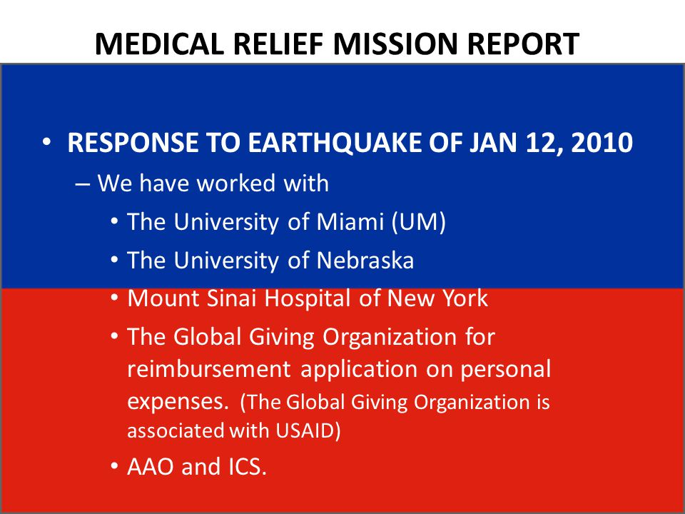 MEDICAL RELIEF MISSION REPORT RESPONSE TO EARTHQUAKE OF JAN 12, 2010 – We have worked with The University of Miami (UM) The University of Nebraska Mount Sinai Hospital of New York The Global Giving Organization for reimbursement application on personal expenses.