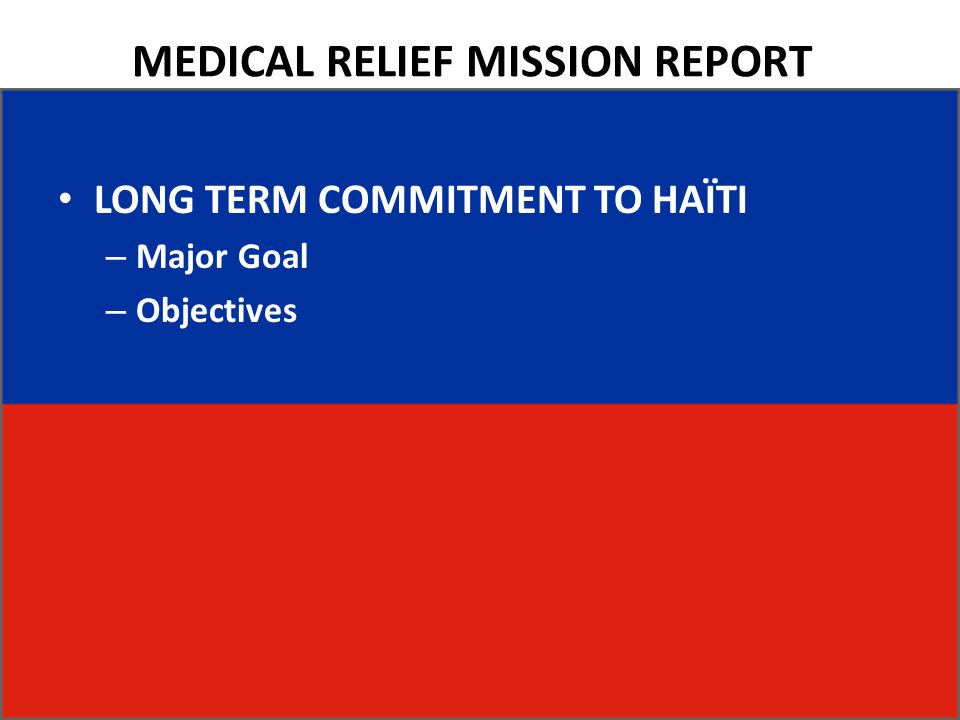 MEDICAL RELIEF MISSION REPORT LONG TERM COMMITMENT TO HAÏTI – Major Goal – Objectives