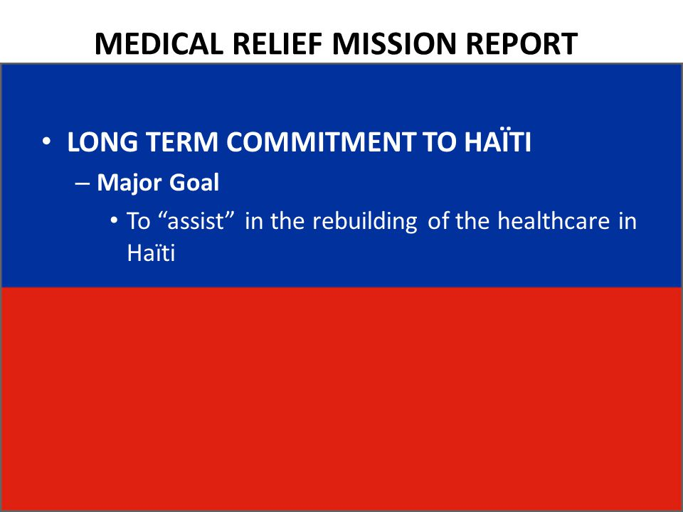 MEDICAL RELIEF MISSION REPORT LONG TERM COMMITMENT TO HAÏTI – Major Goal To assist in the rebuilding of the healthcare in Haïti