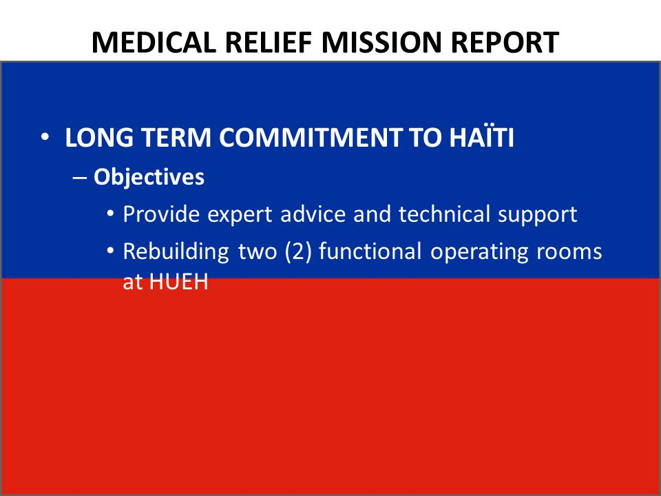 MEDICAL RELIEF MISSION REPORT LONG TERM COMMITMENT TO HAÏTI – Objectives Provide expert advice and technical support Rebuilding two (2) functional ope