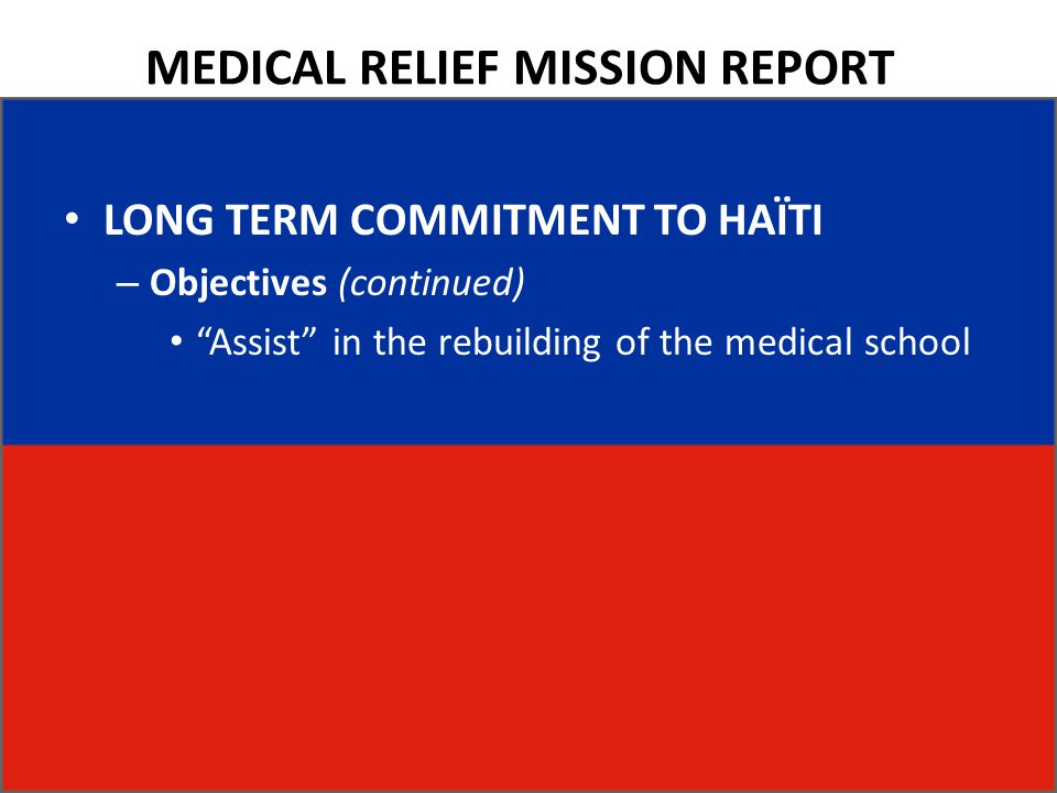 MEDICAL RELIEF MISSION REPORT LONG TERM COMMITMENT TO HAÏTI – Objectives (continued) Assist in the rebuilding of the medical school