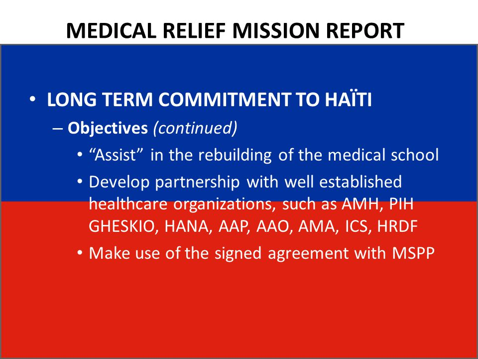 MEDICAL RELIEF MISSION REPORT LONG TERM COMMITMENT TO HAÏTI – Objectives (continued) Assist in the rebuilding of the medical school Develop partnership with well established healthcare organizations, such as AMH, PIH GHESKIO, HANA, AAP, AAO, AMA, ICS, HRDF Make use of the signed agreement with MSPP