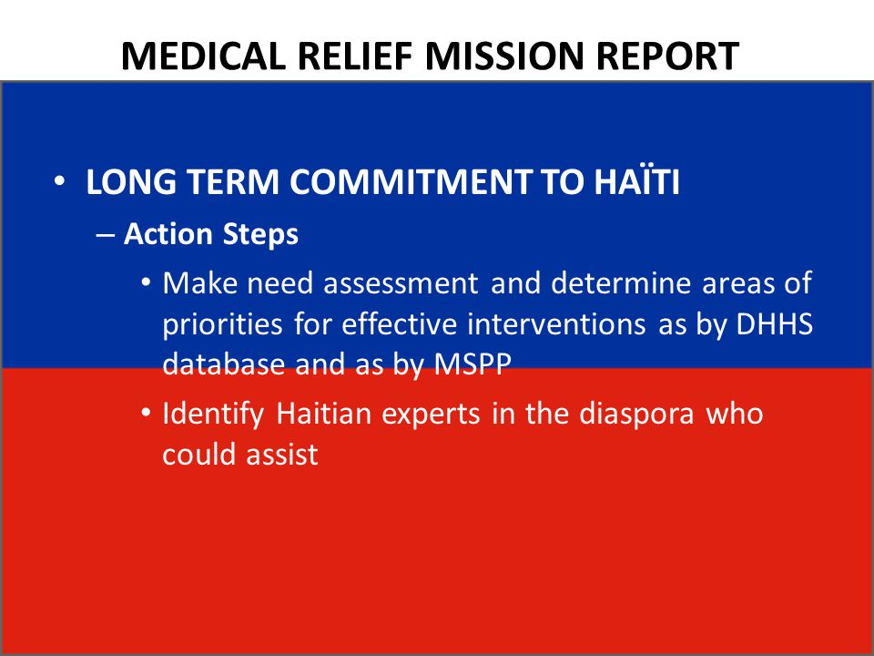 MEDICAL RELIEF MISSION REPORT LONG TERM COMMITMENT TO HAÏTI – Action Steps Make need assessment and determine areas of priorities for effective interventions as by DHHS database and as by MSPP Identify Haitian experts in the diaspora who could assist