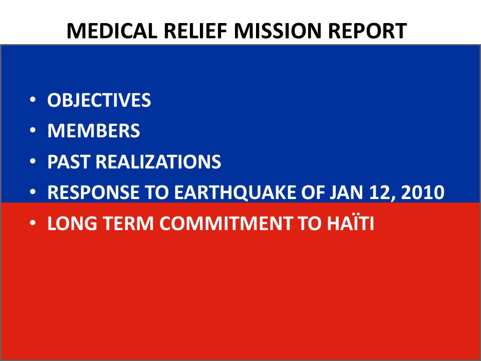 MEDICAL RELIEF MISSION REPORT OBJECTIVES MEMBERS PAST REALIZATIONS RESPONSE TO EARTHQUAKE OF JAN 12, 2010 LONG TERM COMMITMENT TO HAÏTI
