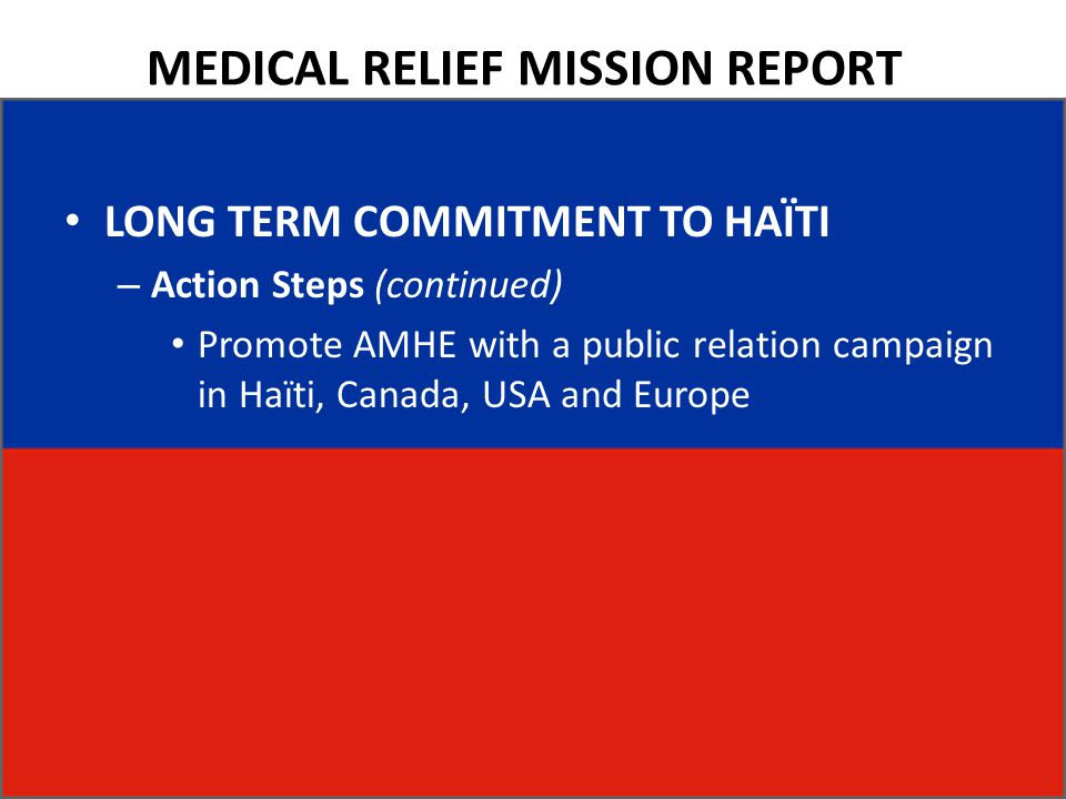 MEDICAL RELIEF MISSION REPORT LONG TERM COMMITMENT TO HAÏTI – Action Steps (continued) Promote AMHE with a public relation campaign in Haïti, Canada, USA and Europe