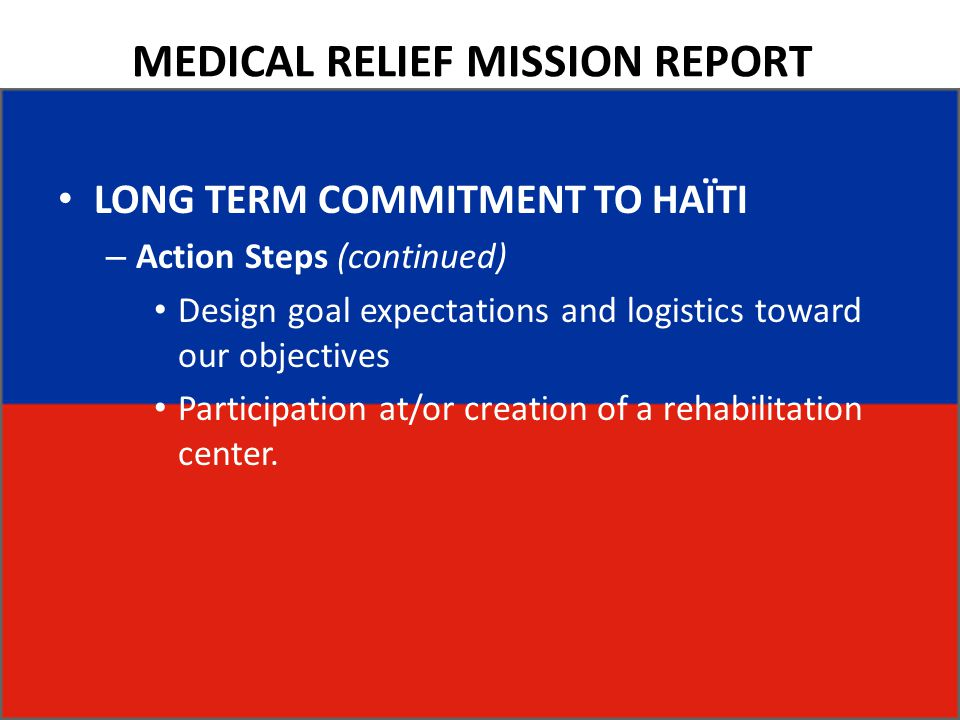 MEDICAL RELIEF MISSION REPORT LONG TERM COMMITMENT TO HAÏTI – Action Steps (continued) Design goal expectations and logistics toward our objectives Pa