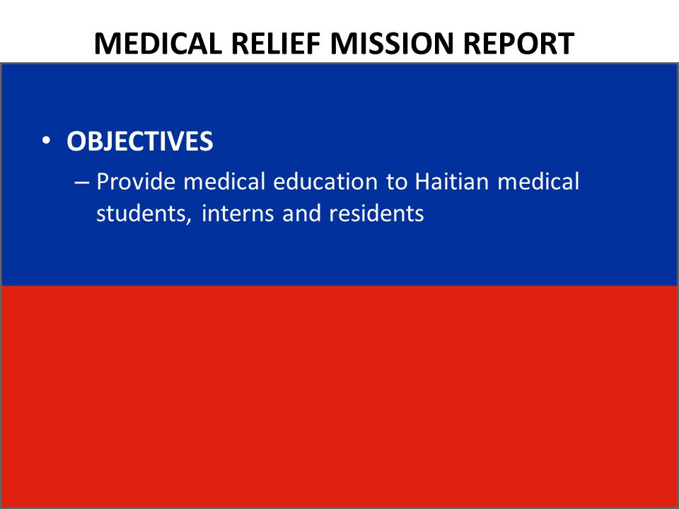 MEDICAL RELIEF MISSION REPORT OBJECTIVES – Provide medical education to Haitian medical students, interns and residents