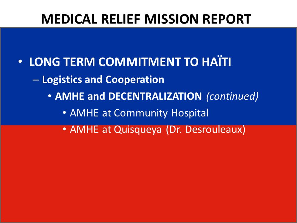 MEDICAL RELIEF MISSION REPORT LONG TERM COMMITMENT TO HAÏTI – Logistics and Cooperation AMHE and DECENTRALIZATION (continued) AMHE at Community Hospital AMHE at Quisqueya (Dr.