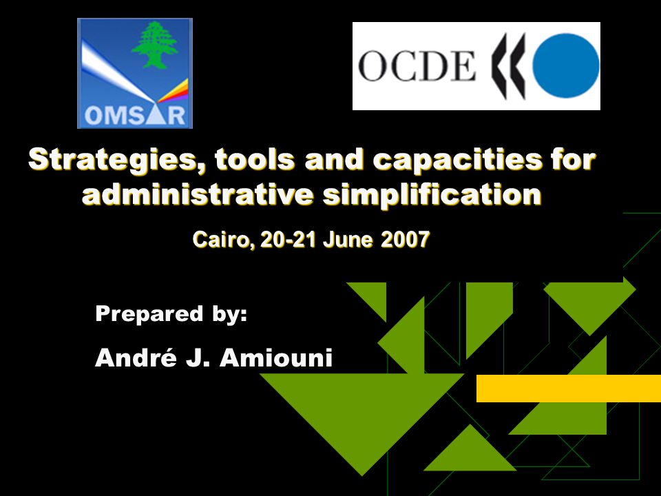 Strategies, tools and capacities for administrative simplification Cairo, 20-21 June 2007 Prepared by: André J.