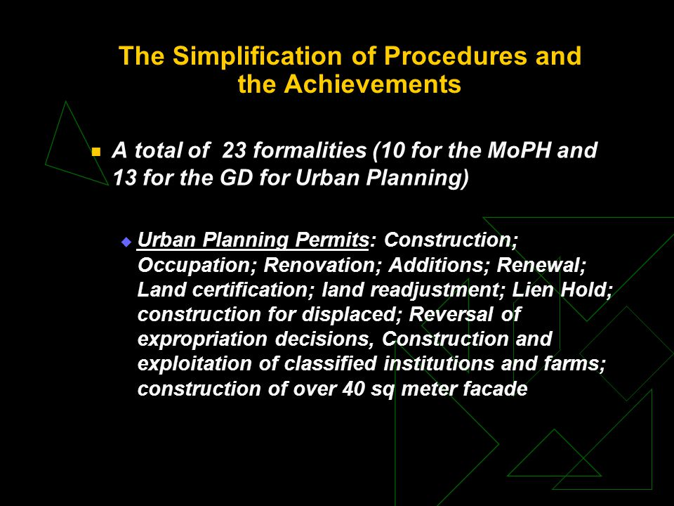 The Simplification of Procedures and the Achievements A total of 23 formalities (10 for the MoPH and 13 for the GD for Urban Planning)  Urban Planning Permits: Construction; Occupation; Renovation; Additions; Renewal; Land certification; land readjustment; Lien Hold; construction for displaced; Reversal of expropriation decisions, Construction and exploitation of classified institutions and farms; construction of over 40 sq meter facade