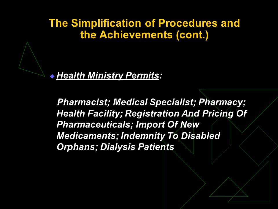 The Simplification of Procedures and the Achievements (cont.)  Health Ministry Permits: Pharmacist; Medical Specialist; Pharmacy; Health Facility; Registration And Pricing Of Pharmaceuticals; Import Of New Medicaments; Indemnity To Disabled Orphans; Dialysis Patients
