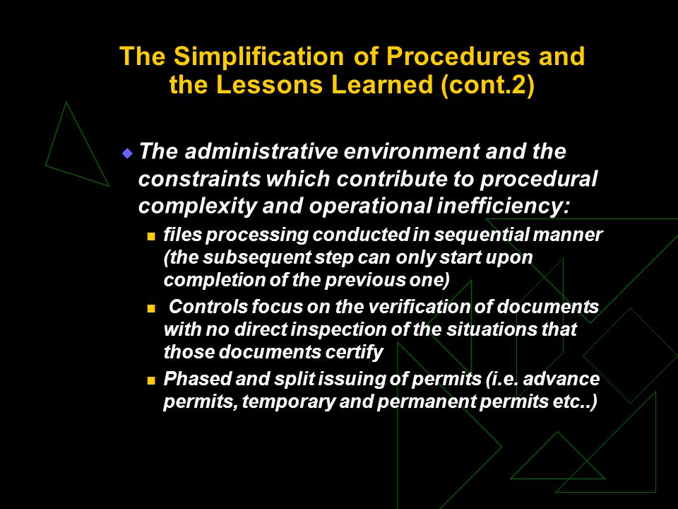 The Simplification of Procedures and the Lessons Learned (cont.2)  The administrative environment and the constraints which contribute to procedural complexity and operational inefficiency: files processing conducted in sequential manner (the subsequent step can only start upon completion of the previous one) Controls focus on the verification of documents with no direct inspection of the situations that those documents certify Phased and split issuing of permits (i.e.