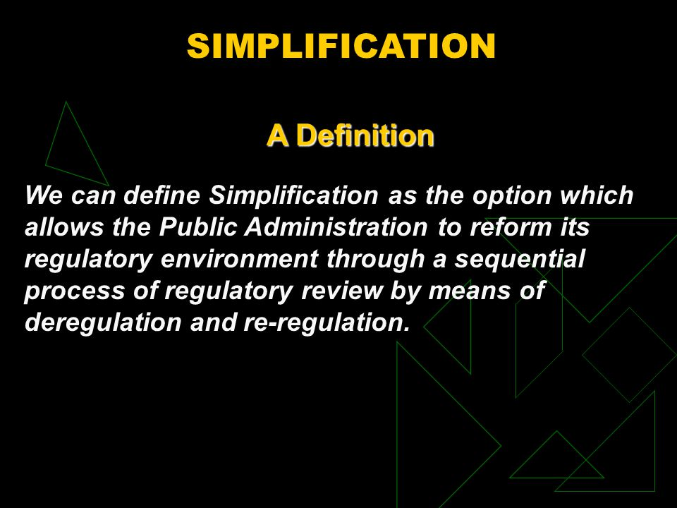 SIMPLIFICATION We can define Simplification as the option which allows the Public Administration to reform its regulatory environment through a sequential process of regulatory review by means of deregulation and re-regulation.