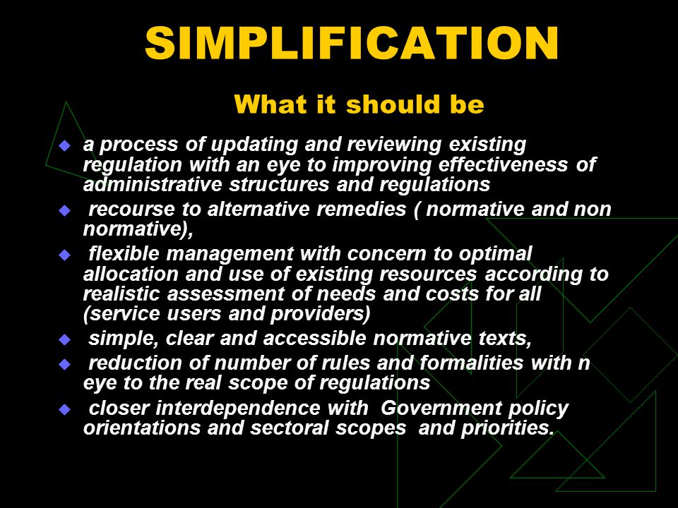  a process of updating and reviewing existing regulation with an eye to improving effectiveness of administrative structures and regulations  recourse to alternative remedies ( normative and non normative),  flexible management with concern to optimal allocation and use of existing resources according to realistic assessment of needs and costs for all (service users and providers)  simple, clear and accessible normative texts,  reduction of number of rules and formalities with n eye to the real scope of regulations  closer interdependence with Government policy orientations and sectoral scopes and priorities.