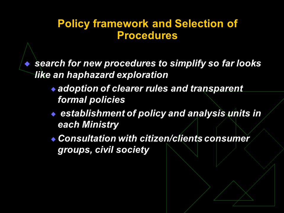 Policy framework and Selection of Procedures  search for new procedures to simplify so far looks like an haphazard exploration  adoption of clearer rules and transparent formal policies  establishment of policy and analysis units in each Ministry  Consultation with citizen/clients consumer groups, civil society