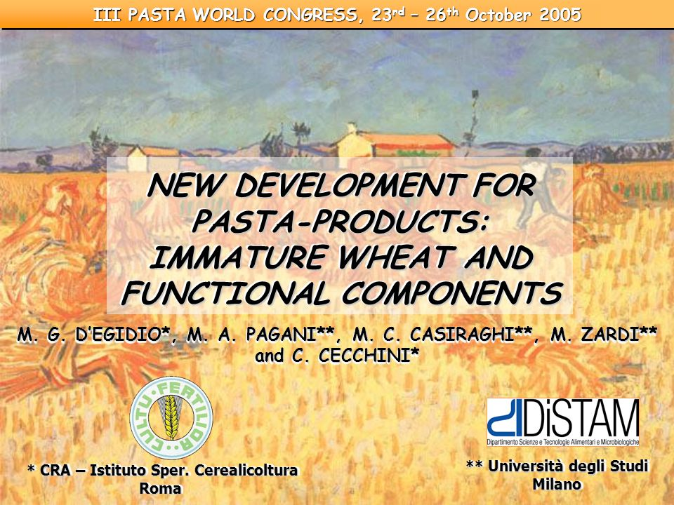 NEW DEVELOPMENT FOR PASTA-PRODUCTS: IMMATURE WHEAT AND FUNCTIONAL COMPONENTS NEW DEVELOPMENT FOR PASTA-PRODUCTS: IMMATURE WHEAT AND FUNCTIONAL COMPONENTS III PASTA WORLD CONGRESS, 23 rd – 26 th October 2005 * CRA – Istituto Sper.