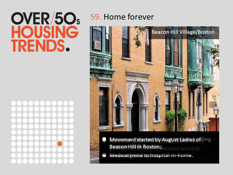 59. Home forever Trend towards staying in your home and having all required goods and services delivered to the home. Beacon Hill Village/Boston It is