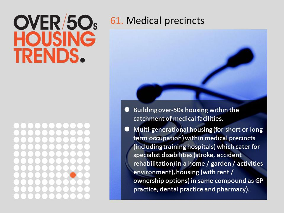 61. Medical precincts Building over-50s housing within the catchment of medical facilities. Multi-generational housing (for short or long term occupat