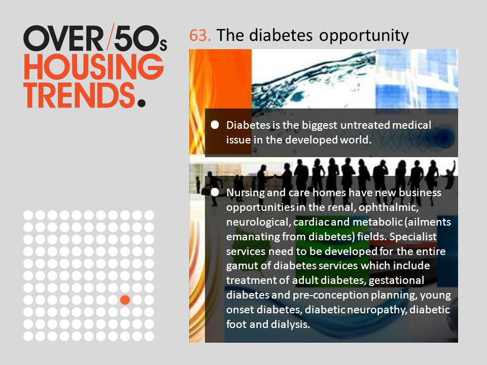 63. The diabetes opportunity Diabetes is the biggest untreated medical issue in the developed world. Nursing and care homes have new business opportun