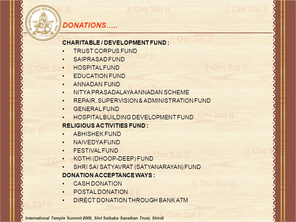 CHARITABLE / DEVELOPMENT FUND : TRUST CORPUS FUND SAIPRASAD FUND HOSPITAL FUND EDUCATION FUND ANNADAN FUND NITYA PRASADALAYA ANNADAN SCHEME REPAIR, SUPERVISION & ADMINISTRATION FUND GENERAL FUND HOSPITAL BUILDING DEVELOPMENT FUND RELIGIOUS ACTIVITIES FUND : ABHISHEK FUND NAIVEDYA FUND FESTIVAL FUND KOTHI (DHOOP-DEEP) FUND SHRI SAI SATYAVRAT (SATYANARAYAN) FUND DONATION ACCEPTANCE WAYS : CASH DONATION POSTAL DONATION DIRECT DONATION THROUGH BANK ATM DONATIONS…..
