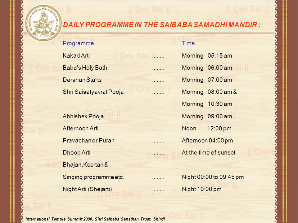 ProgrammeTime Kakad Arti........Morning 05:15 am Baba s Holy Bath........Morning 06:00 am Darshan Starts........Morning 07:00 am Shri Saisatyavrat Pooja........Morning 08:00 am & Morning 10:30 am Abhishek Pooja........Morning 09:00 am Afternoon Arti........Noon 12:00 pm Pravachan or Puran........Afternoon 04:00 pm Dhoop Arti........At the time of sunset Bhajan,Keertan & Singing programme etc.........Night 09:00 to 09:45 pm Night Arti (Shejarti)........Night 10:00 pm DAILY PROGRAMME IN THE SAIBABA SAMADHI MANDIR : International Temple Summit 2006, Shri Saibaba Sansthan Trust, Shirdi