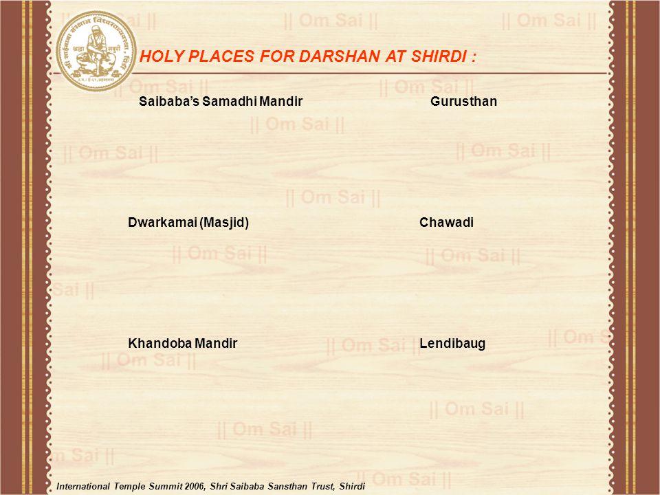 Saibaba's Samadhi Mandir HOLY PLACES FOR DARSHAN AT SHIRDI : Gurusthan Dwarkamai (Masjid)Chawadi Khandoba MandirLendibaug International Temple Summit 2006, Shri Saibaba Sansthan Trust, Shirdi