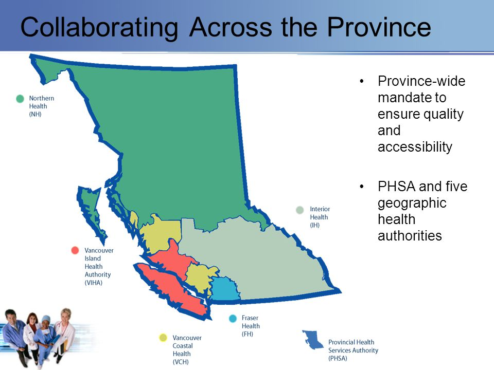 Collaborating Across the Province Province-wide mandate to ensure quality and accessibility PHSA and five geographic health authorities