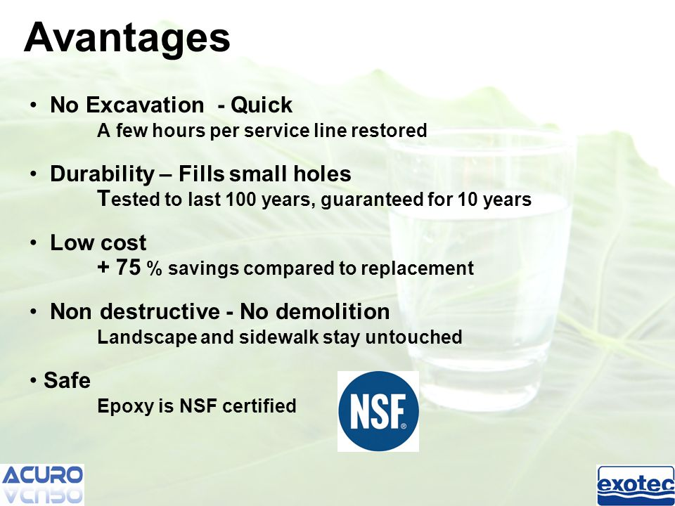 No Excavation - Quick A few hours per service line restored Durability – Fills small holes T ested to last 100 years, guaranteed for 10 years Low cost + 75 % savings compared to replacement Non destructive - No demolition Landscape and sidewalk stay untouched Safe Epoxy is NSF certified Avantages