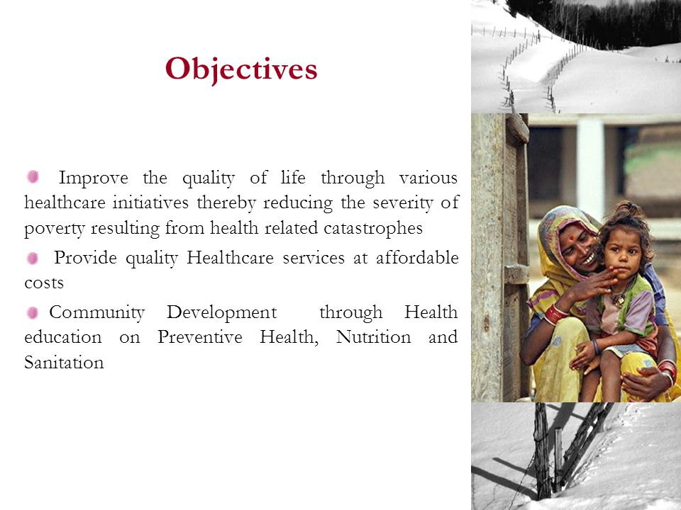 Objectives Improve the quality of life through various healthcare initiatives thereby reducing the severity of poverty resulting from health related catastrophes Provide quality Healthcare services at affordable costs Community Development through Health education on Preventive Health, Nutrition and Sanitation