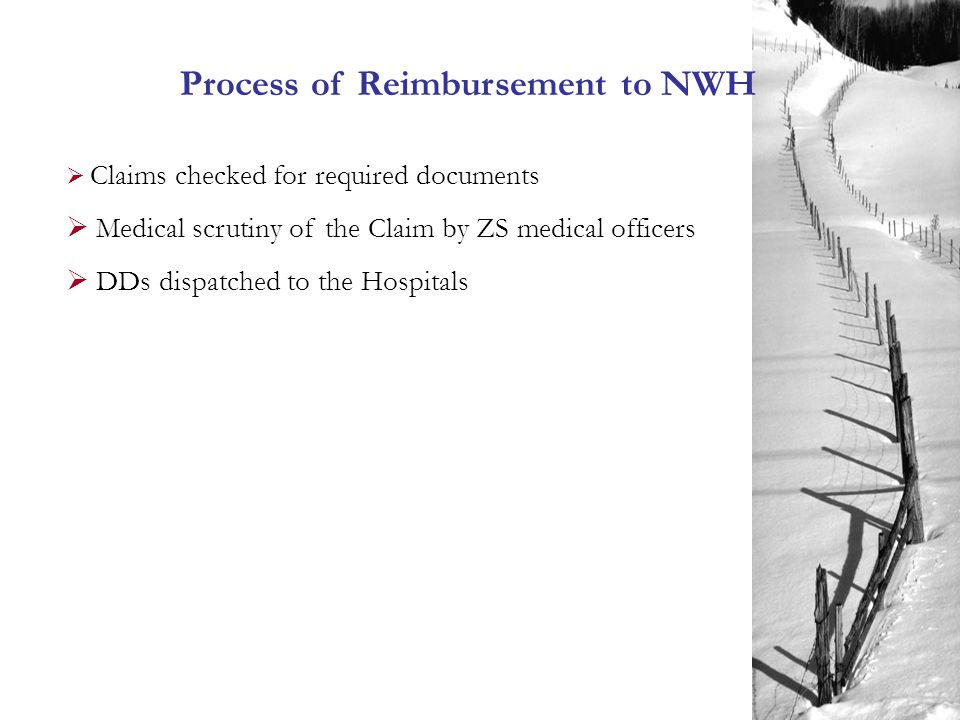 Process of Reimbursement to NWH  Claims checked for required documents  Medical scrutiny of the Claim by ZS medical officers  DDs dispatched to the Hospitals