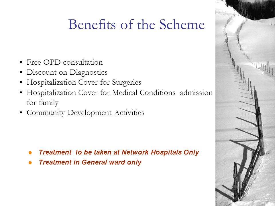 Benefits of the Scheme Free OPD consultation Discount on Diagnostics Hospitalization Cover for Surgeries Hospitalization Cover for Medical Conditions admission for family Community Development Activities Treatment to be taken at Network Hospitals Only Treatment in General ward only