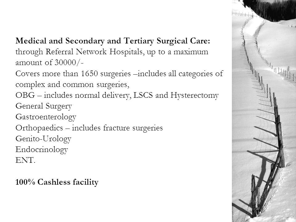 Medical and Secondary and Tertiary Surgical Care: through Referral Network Hospitals, up to a maximum amount of 30000/- Covers more than 1650 surgeries –includes all categories of complex and common surgeries, OBG – includes normal delivery, LSCS and Hysterectomy General Surgery Gastroenterology Orthopaedics – includes fracture surgeries Genito-Urology Endocrinology ENT.