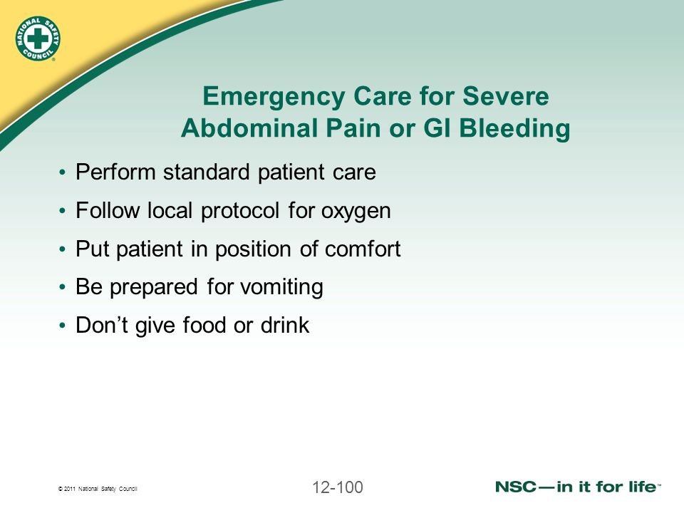 © 2011 National Safety Council 12-100 Emergency Care for Severe Abdominal Pain or GI Bleeding Perform standard patient care Follow local protocol for