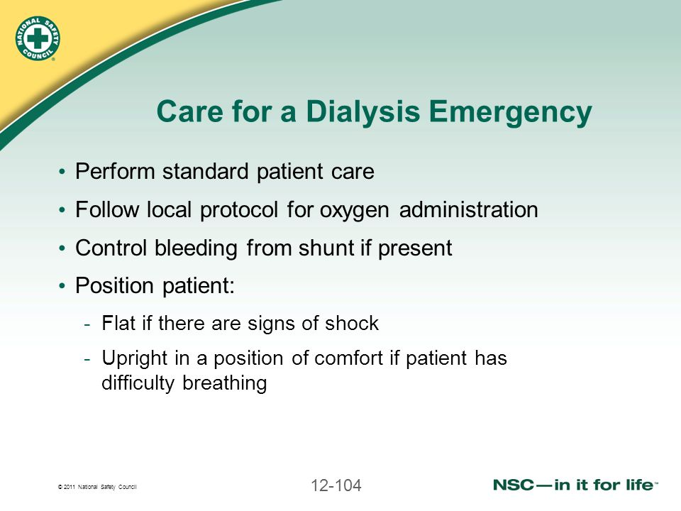 © 2011 National Safety Council 12-104 Care for a Dialysis Emergency Perform standard patient care Follow local protocol for oxygen administration Cont