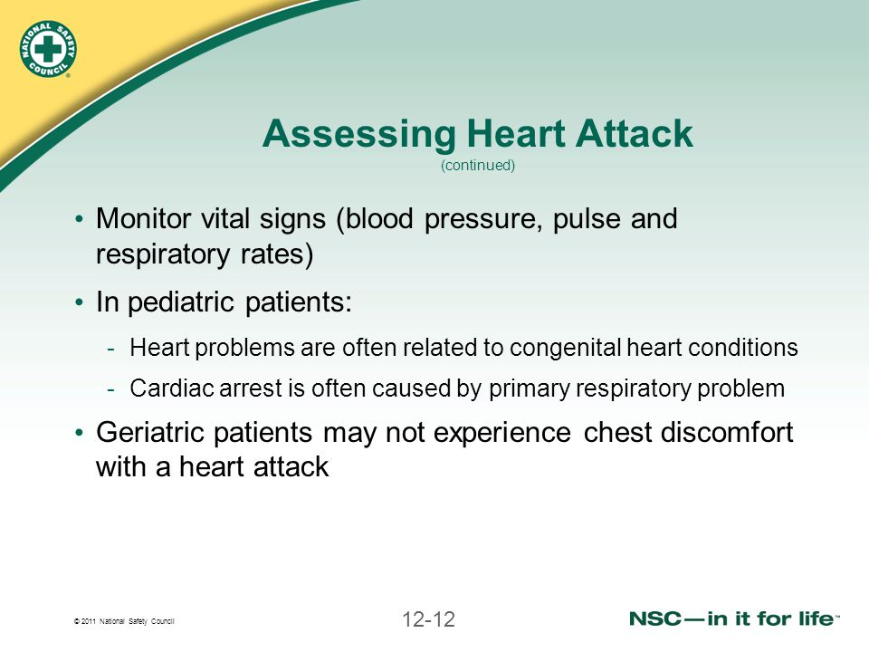 © 2011 National Safety Council 12-12 Assessing Heart Attack (continued) Monitor vital signs (blood pressure, pulse and respiratory rates) In pediatric