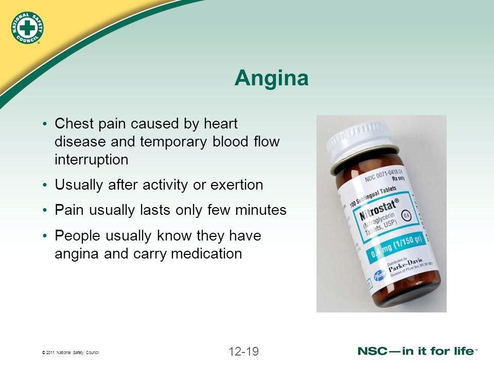 © 2011 National Safety Council 12-19 Angina Chest pain caused by heart disease and temporary blood flow interruption Usually after activity or exertio