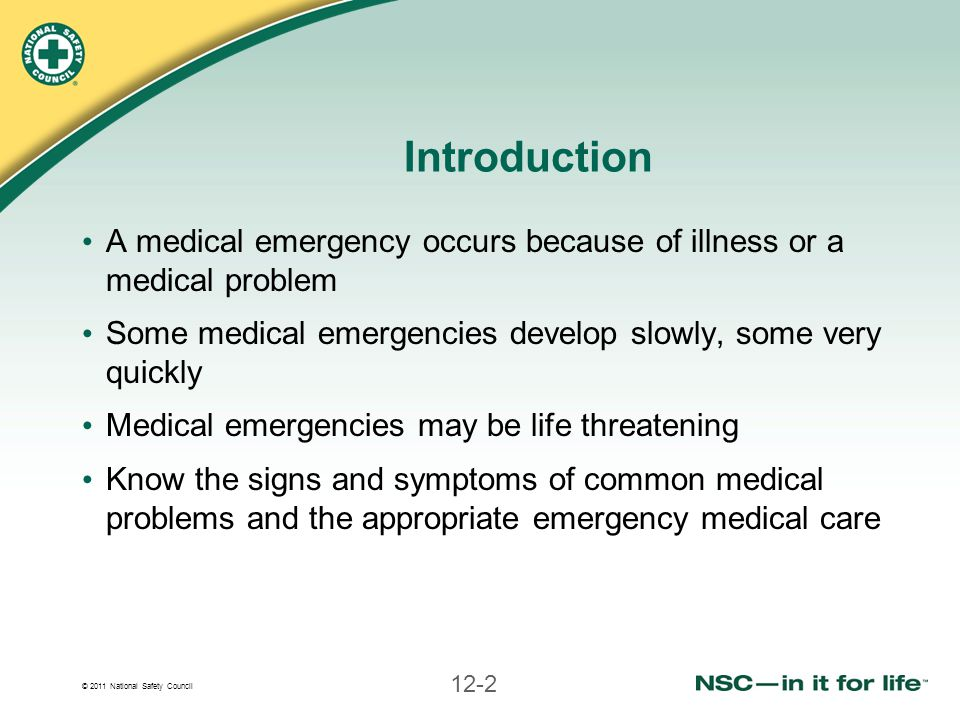 © 2011 National Safety Council 12-2 Introduction A medical emergency occurs because of illness or a medical problem Some medical emergencies develop s