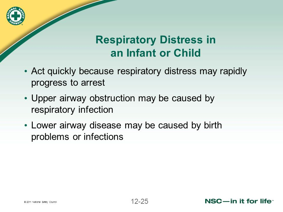 © 2011 National Safety Council 12-25 Respiratory Distress in an Infant or Child Act quickly because respiratory distress may rapidly progress to arres