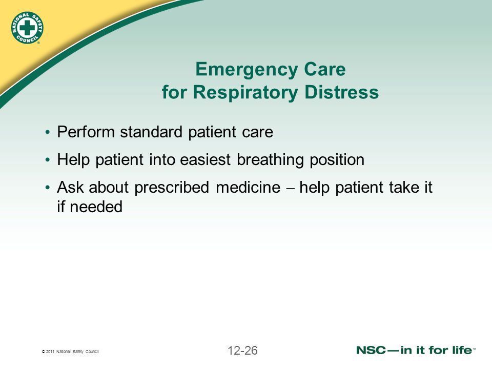 © 2011 National Safety Council 12-26 Emergency Care for Respiratory Distress Perform standard patient care Help patient into easiest breathing positio