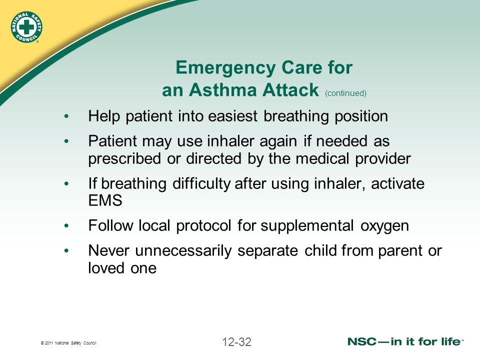 © 2011 National Safety Council 12-32 Emergency Care for an Asthma Attack (continued) Help patient into easiest breathing position Patient may use inha