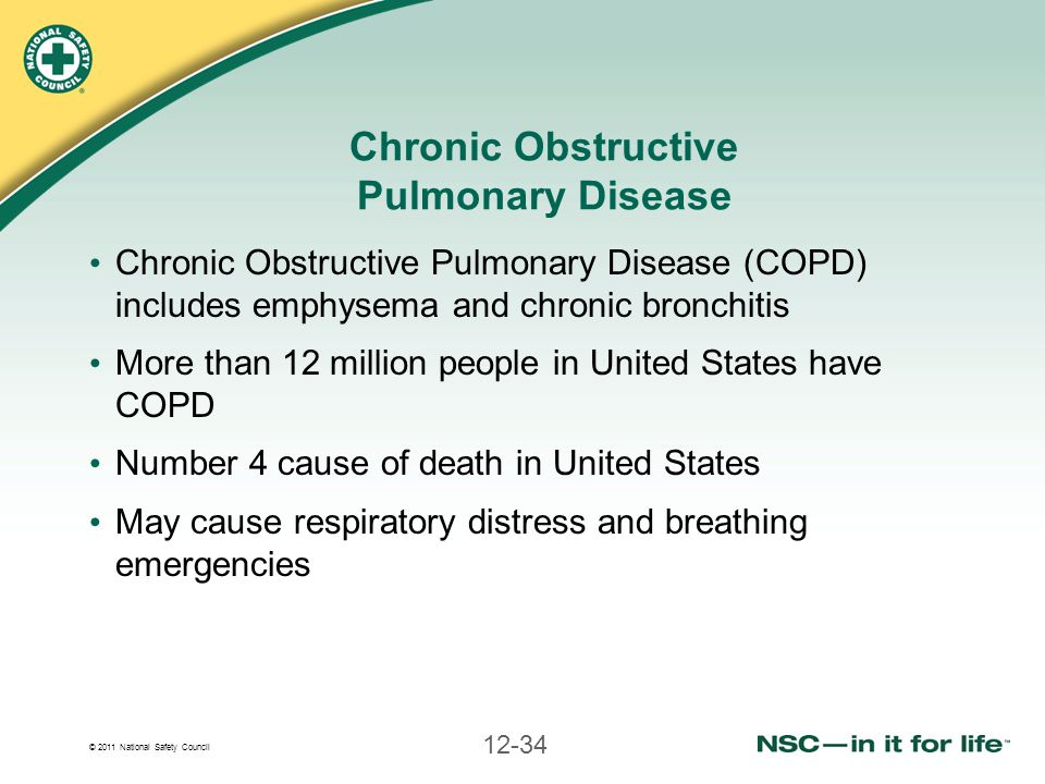 © 2011 National Safety Council 12-34 Chronic Obstructive Pulmonary Disease Chronic Obstructive Pulmonary Disease (COPD) includes emphysema and chronic