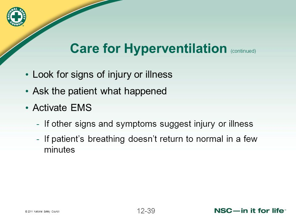 © 2011 National Safety Council 12-39 Care for Hyperventilation (continued) Look for signs of injury or illness Ask the patient what happened Activate
