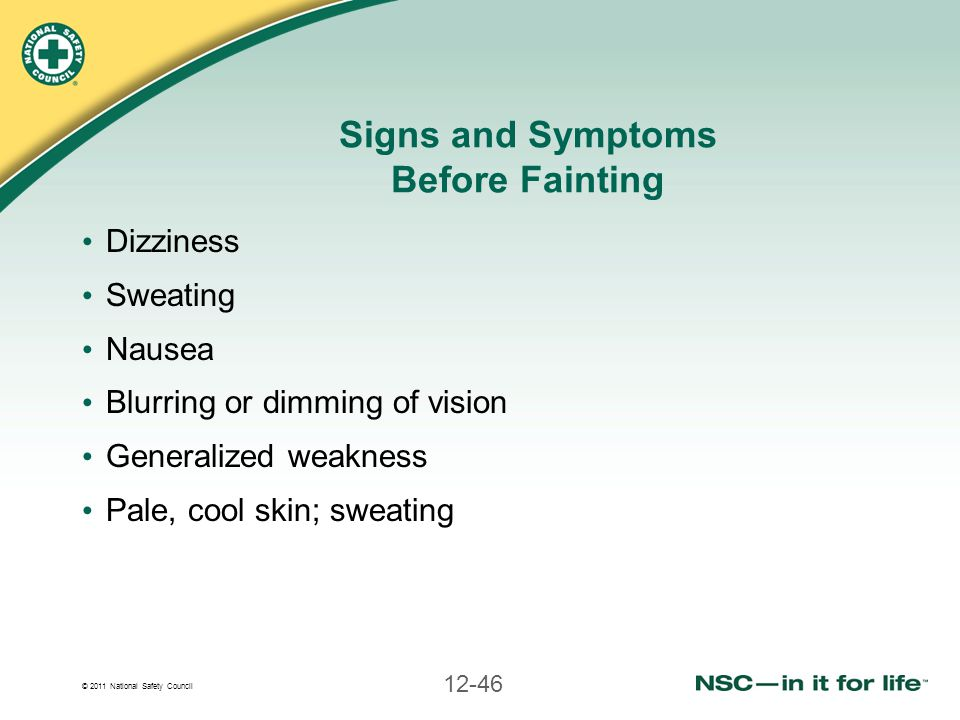 © 2011 National Safety Council 12-46 Signs and Symptoms Before Fainting Dizziness Sweating Nausea Blurring or dimming of vision Generalized weakness P