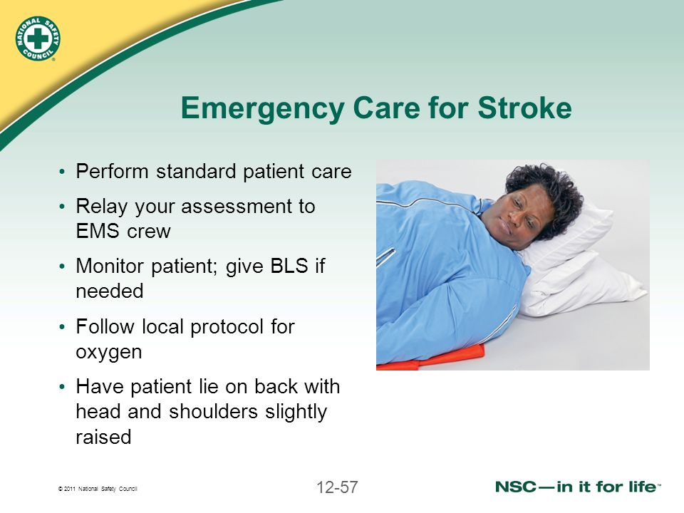 © 2011 National Safety Council 12-57 Emergency Care for Stroke Perform standard patient care Relay your assessment to EMS crew Monitor patient; give B