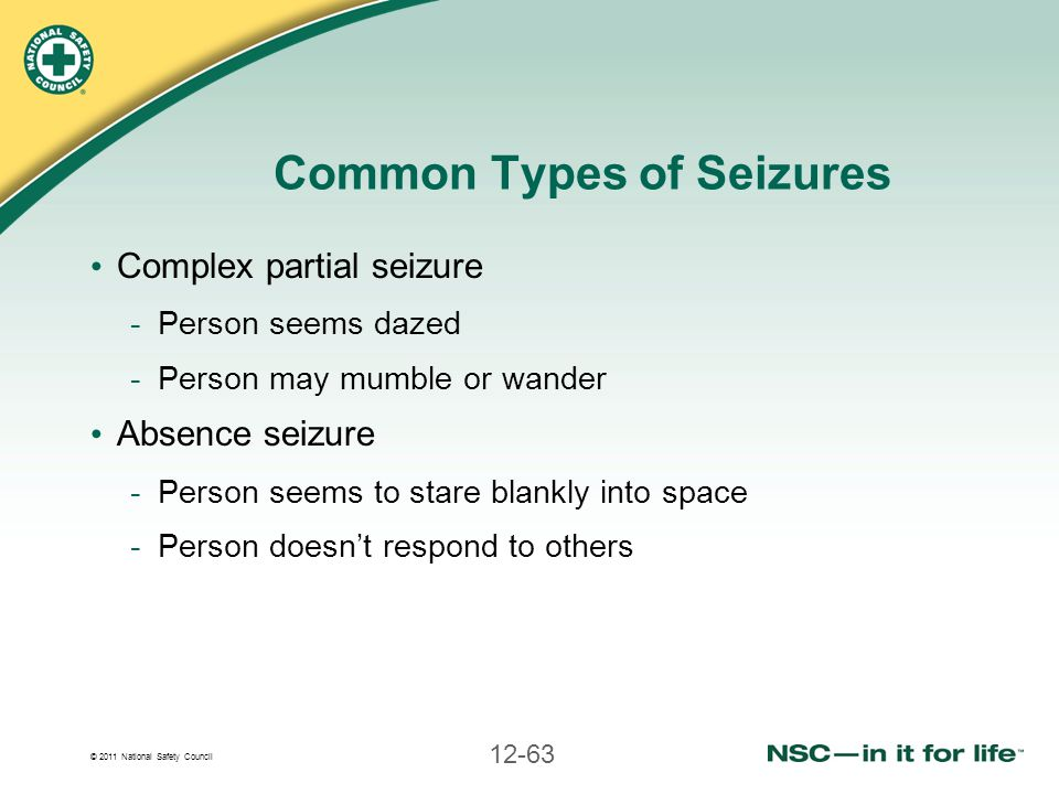 © 2011 National Safety Council 12-63 Common Types of Seizures Complex partial seizure -Person seems dazed -Person may mumble or wander Absence seizure
