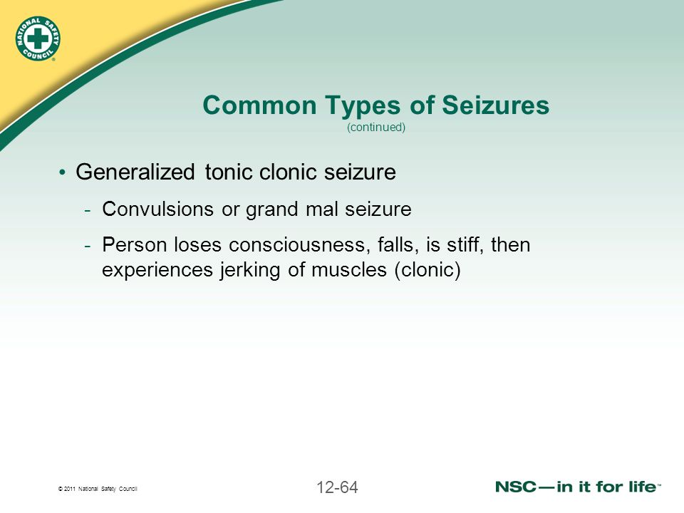 © 2011 National Safety Council 12-64 Common Types of Seizures (continued) Generalized tonic clonic seizure -Convulsions or grand mal seizure -Person l