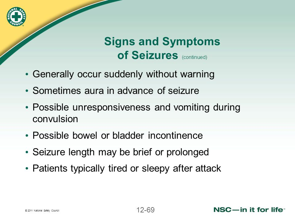 © 2011 National Safety Council 12-69 Signs and Symptoms of Seizures (continued) Generally occur suddenly without warning Sometimes aura in advance of